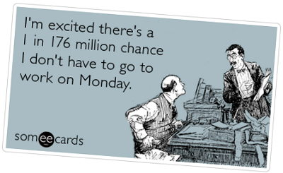 I'm excited there's a 1-in-176 million chance I don't have to go to work on Monday.